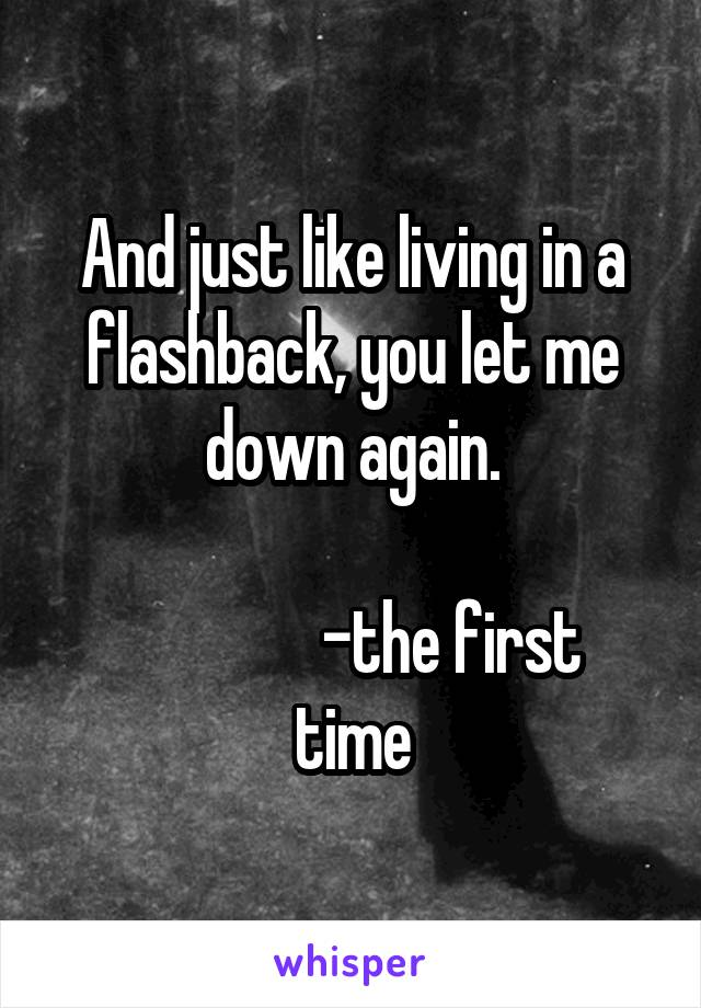And just like living in a flashback, you let me down again.                 -the first time