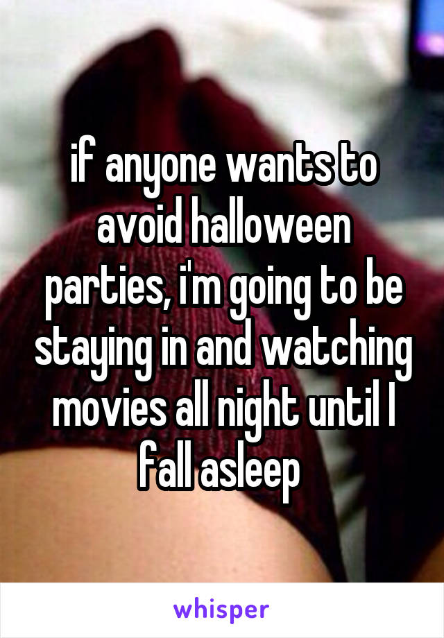 if anyone wants to avoid halloween parties, i'm going to be staying in and watching movies all night until I fall asleep
