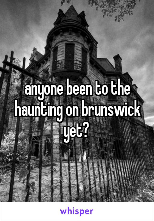 anyone been to the haunting on brunswick yet?