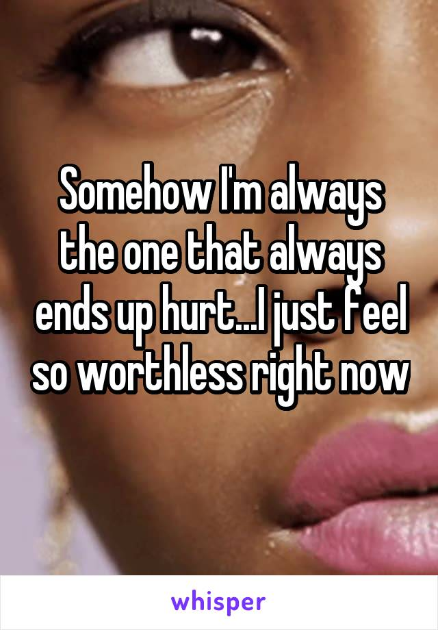 Somehow I'm always the one that always ends up hurt...I just feel so worthless right now
