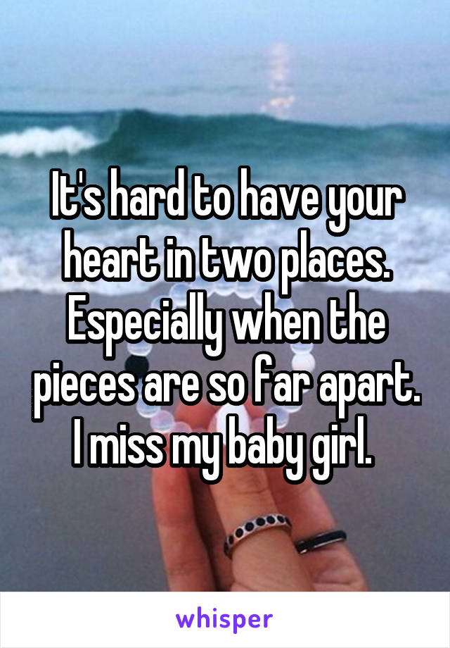 It's hard to have your heart in two places. Especially when the pieces are so far apart. I miss my baby girl.