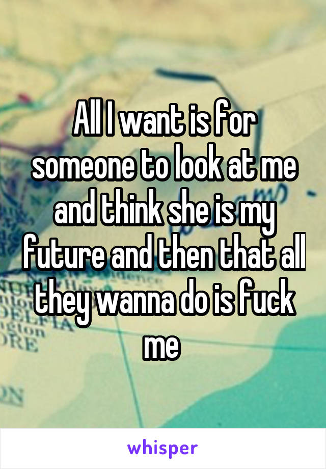 All I want is for someone to look at me and think she is my future and then that all they wanna do is fuck me