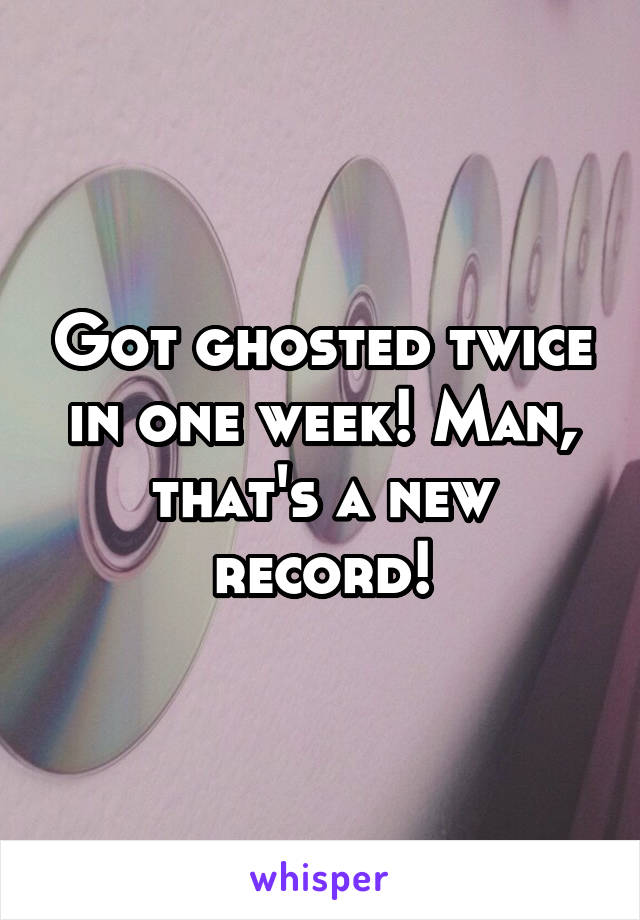Got ghosted twice in one week! Man, that's a new record!