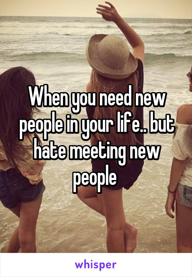When you need new people in your life.. but hate meeting new people