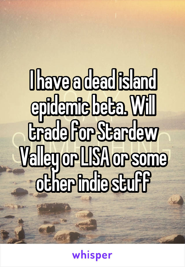 I have a dead island epidemic beta. Will trade for Stardew Valley or LISA or some other indie stuff