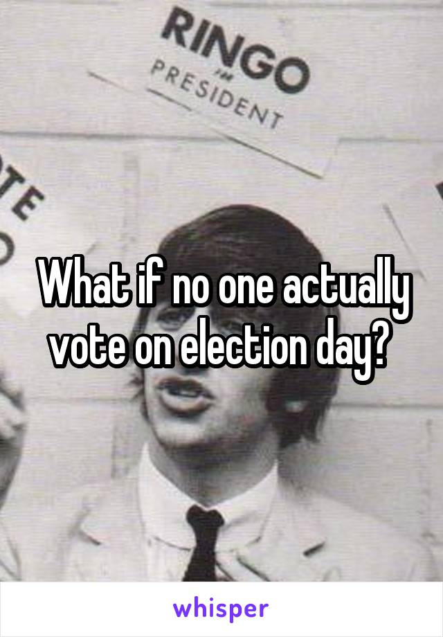 What if no one actually vote on election day?