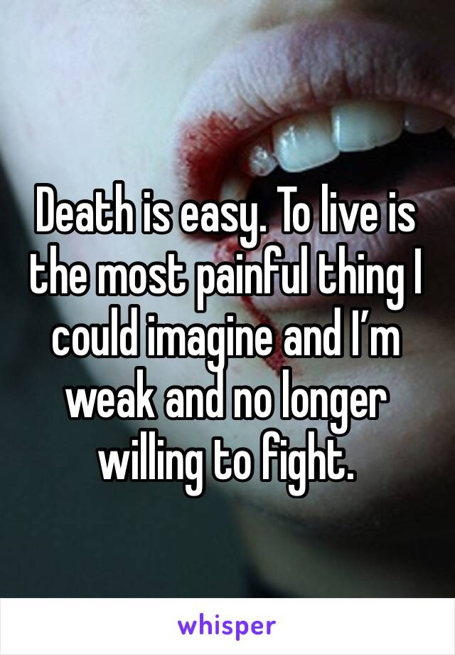 Death is easy. To live is the most painful thing I could imagine and I'm weak and no longer willing to fight.