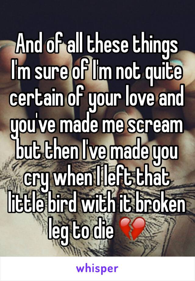 And of all these things I'm sure of I'm not quite certain of your love and you've made me scream but then I've made you cry when I left that little bird with it broken leg to die 💔