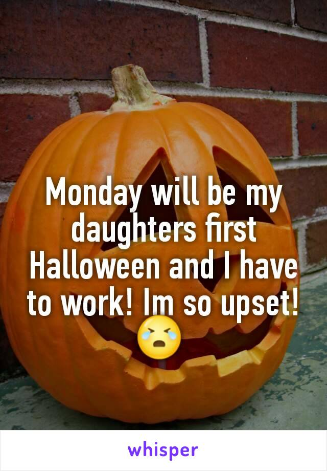 Monday will be my daughters first Halloween and I have to work! Im so upset! 😭