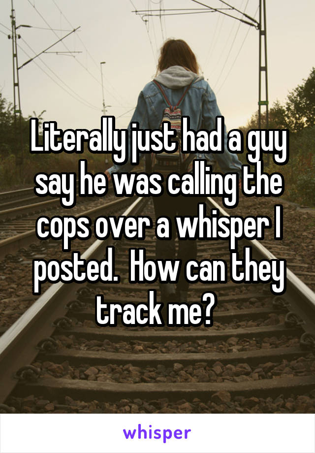 Literally just had a guy say he was calling the cops over a whisper I posted.  How can they track me?
