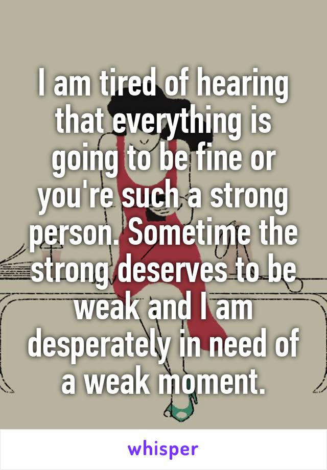 I am tired of hearing that everything is going to be fine or you're such a strong person. Sometime the strong deserves to be weak and I am desperately in need of a weak moment.