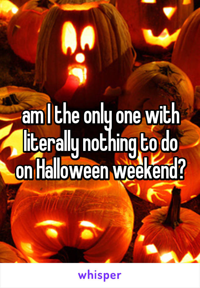 am I the only one with literally nothing to do on Halloween weekend?