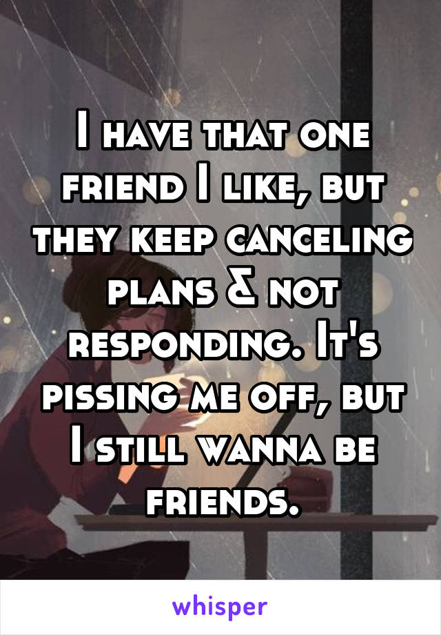 I have that one friend I like, but they keep canceling plans & not responding. It's pissing me off, but I still wanna be friends.