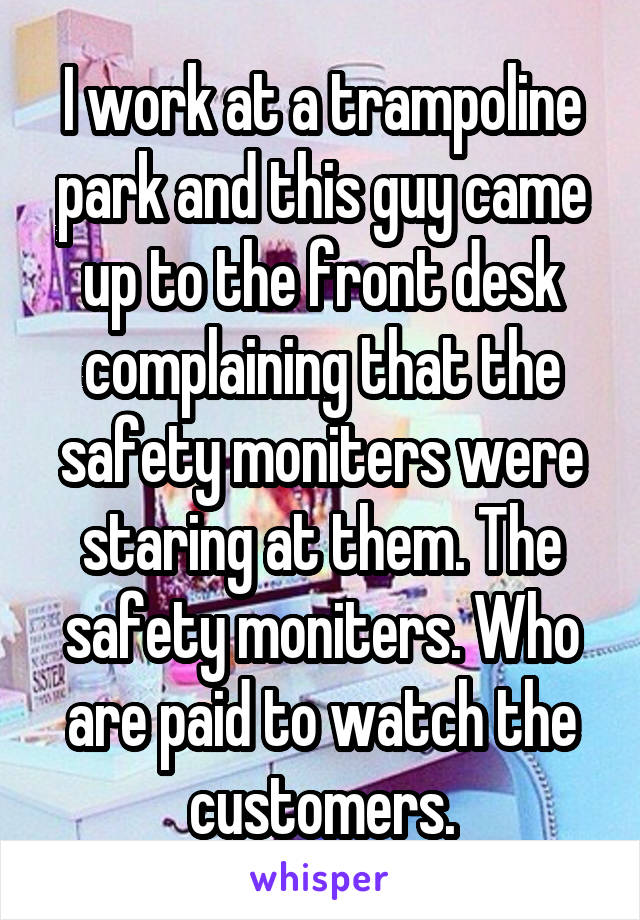 I work at a trampoline park and this guy came up to the front desk complaining that the safety moniters were staring at them. The safety moniters. Who are paid to watch the customers.