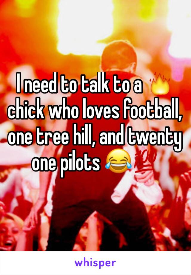 I need to talk to a 🔥 chick who loves football, one tree hill, and twenty one pilots 😂💯