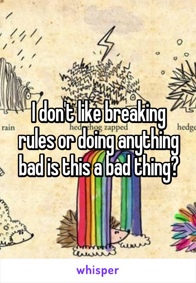 I don't like breaking rules or doing anything bad is this a bad thing?