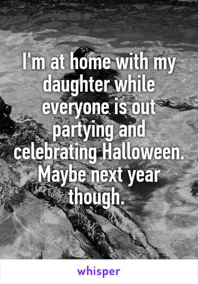 I'm at home with my daughter while everyone is out partying and celebrating Halloween. Maybe next year though.