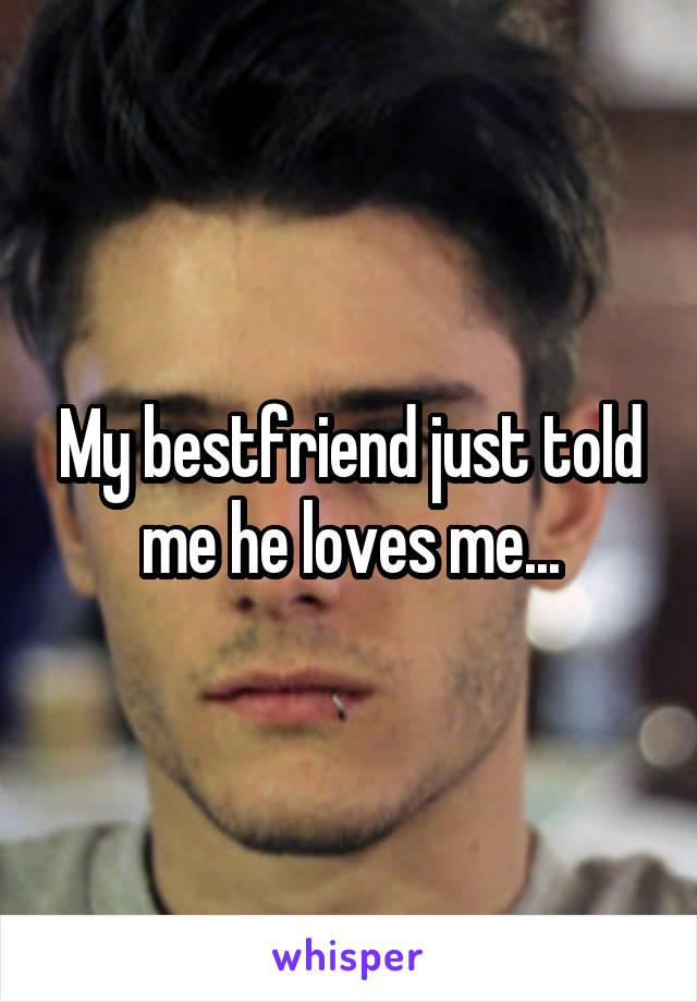 My bestfriend just told me he loves me...