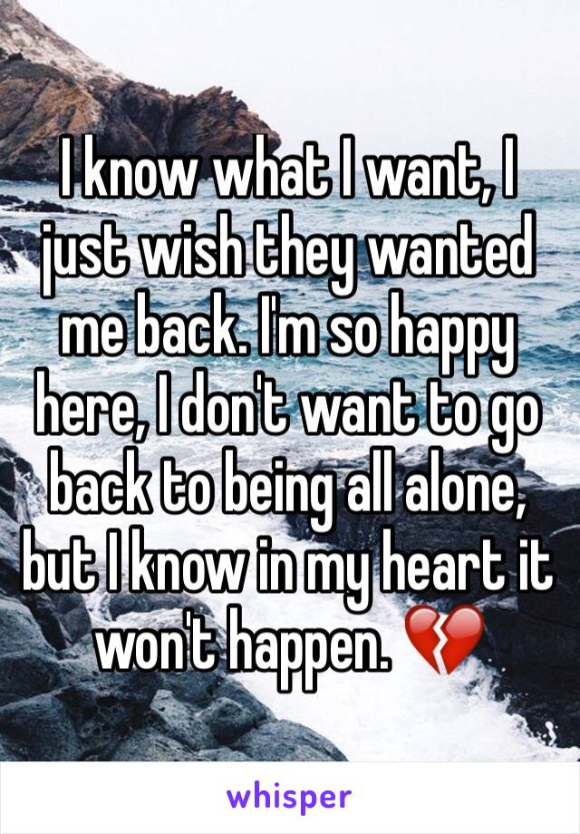 I know what I want, I just wish they wanted me back. I'm so happy here, I don't want to go back to being all alone, but I know in my heart it won't happen. 💔