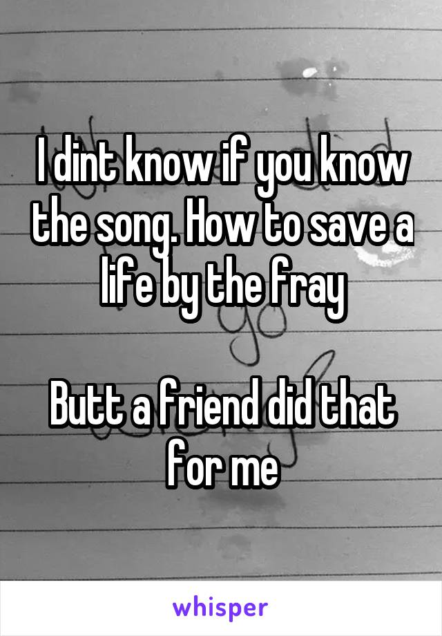 I dint know if you know the song. How to save a life by the fray  Butt a friend did that for me
