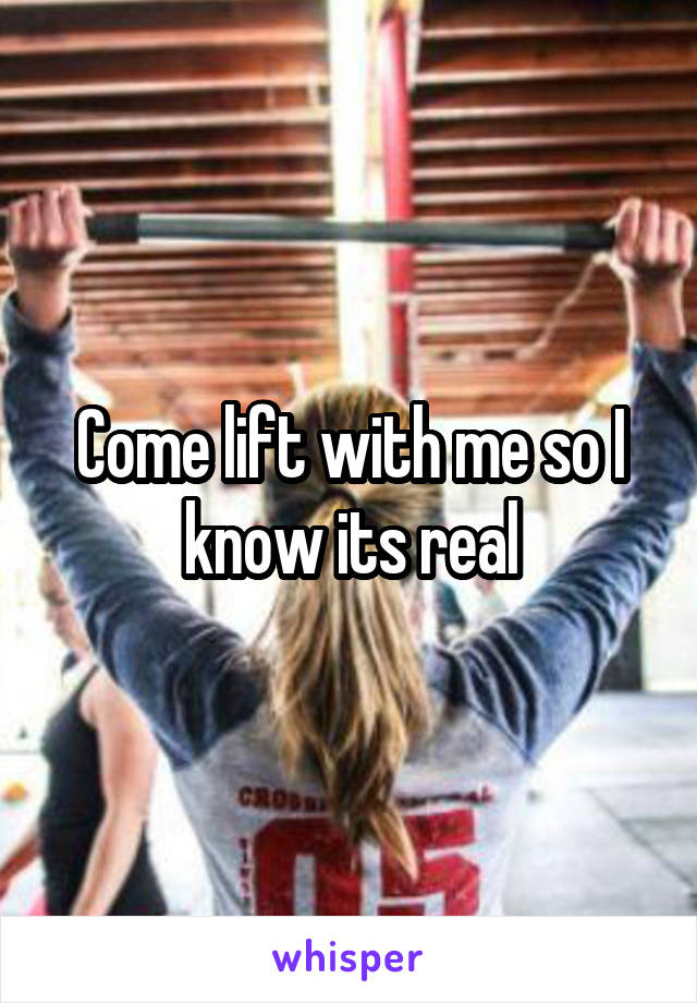 Come lift with me so I know its real