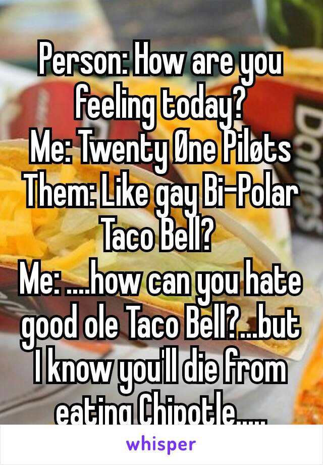Person: How are you feeling today? Me: Twenty Øne Piløts Them: Like gay Bi-Polar Taco Bell?  Me: ....how can you hate good ole Taco Bell?...but I know you'll die from eating Chipotle.....