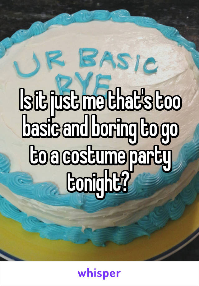 Is it just me that's too basic and boring to go to a costume party tonight?