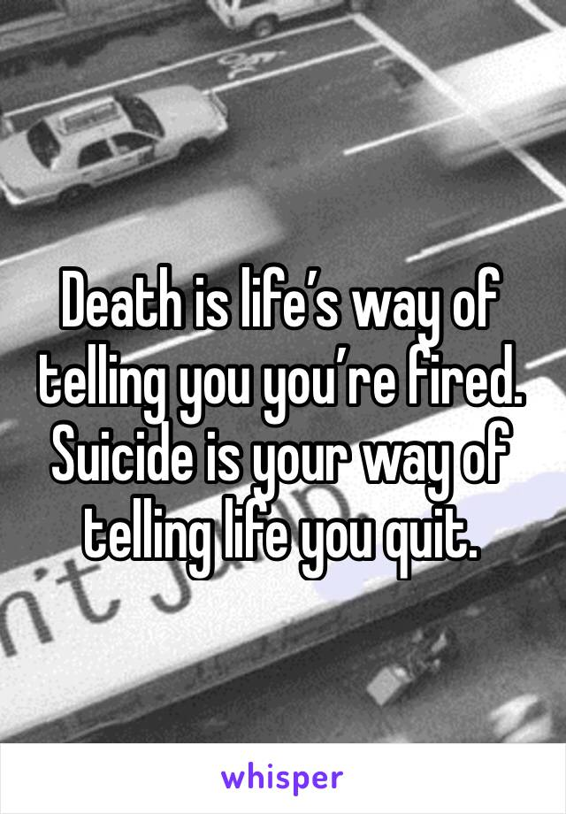 Death is life's way of telling you you're fired. Suicide is your way of telling life you quit.