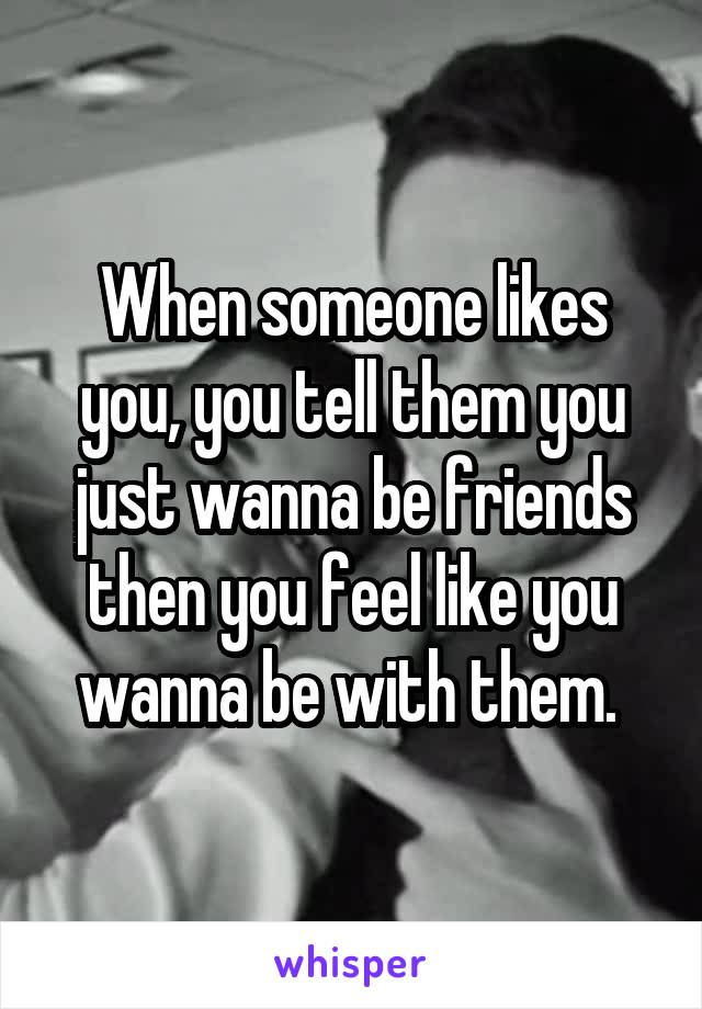 When someone likes you, you tell them you just wanna be friends then you feel like you wanna be with them.