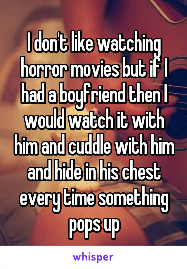 I don't like watching horror movies but if I had a boyfriend then I would watch it with him and cuddle with him and hide in his chest every time something pops up
