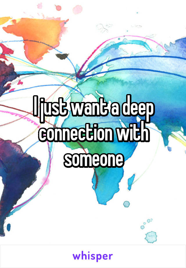 I just want a deep connection with someone