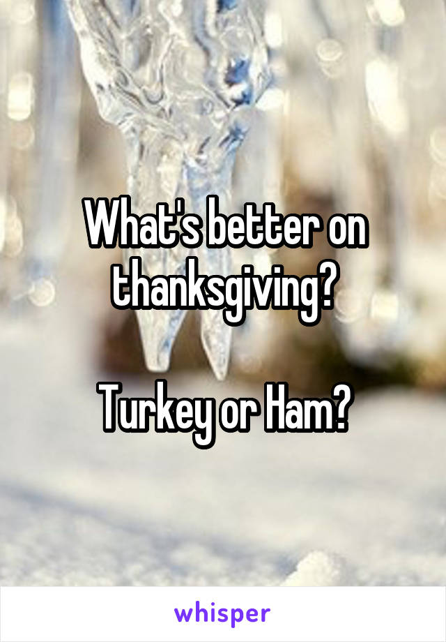 What's better on thanksgiving?  Turkey or Ham?