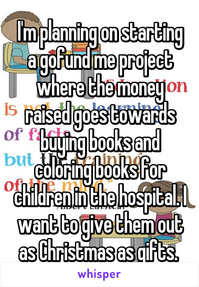 I'm planning on starting a gofund me project where the money raised goes towards buying books and coloring books for children in the hospital. I want to give them out as Christmas as gifts.