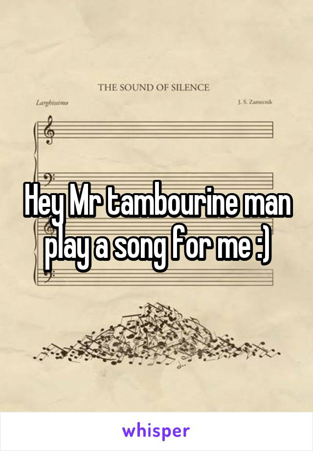 Hey Mr tambourine man play a song for me :)