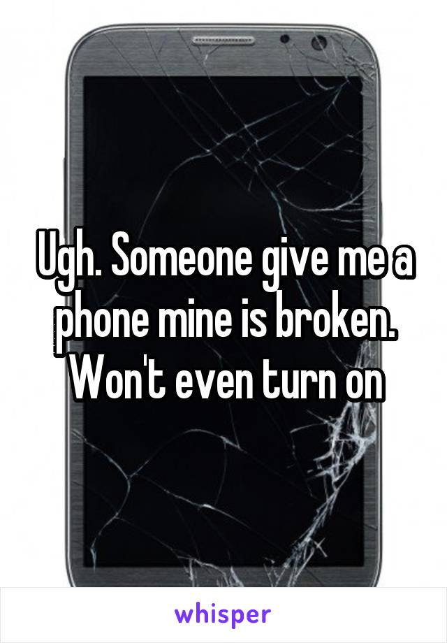 Ugh. Someone give me a phone mine is broken. Won't even turn on