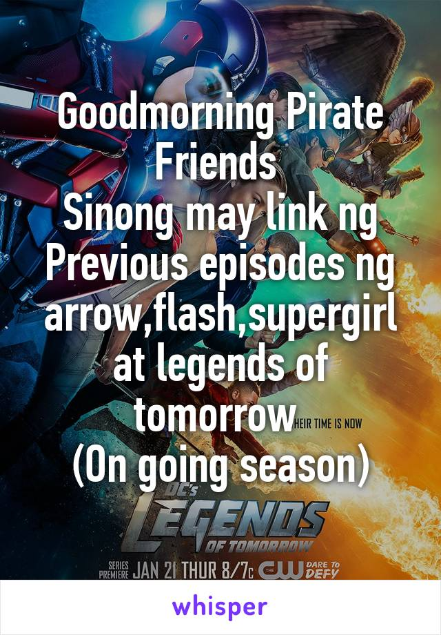 Goodmorning Pirate Friends  Sinong may link ng Previous episodes ng arrow,flash,supergirl at legends of tomorrow  (On going season)