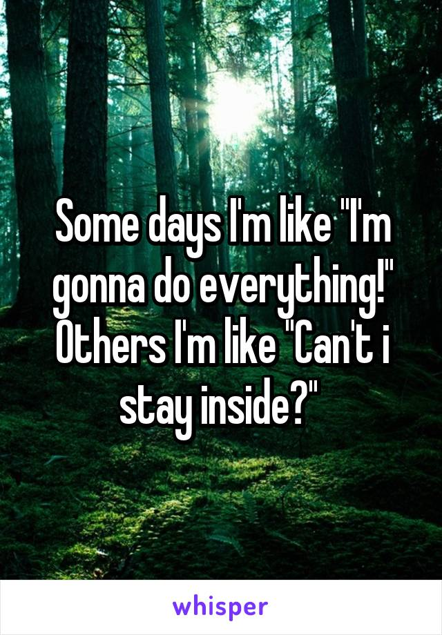 Some days I'm like ''I'm gonna do everything!'' Others I'm like ''Can't i stay inside?''