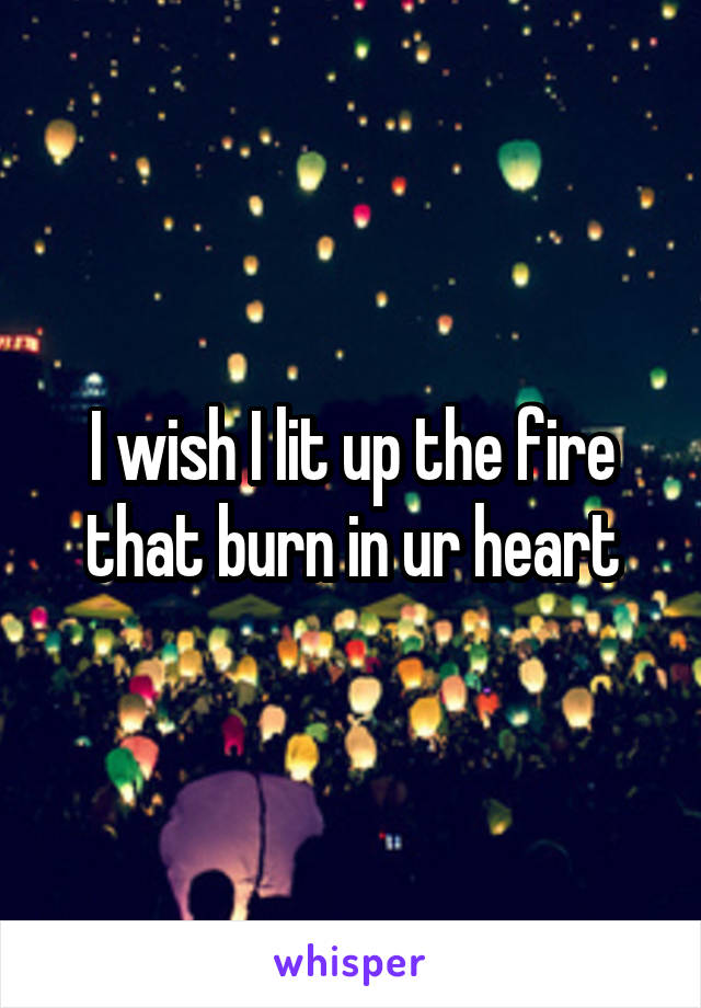 I wish I lit up the fire that burn in ur heart