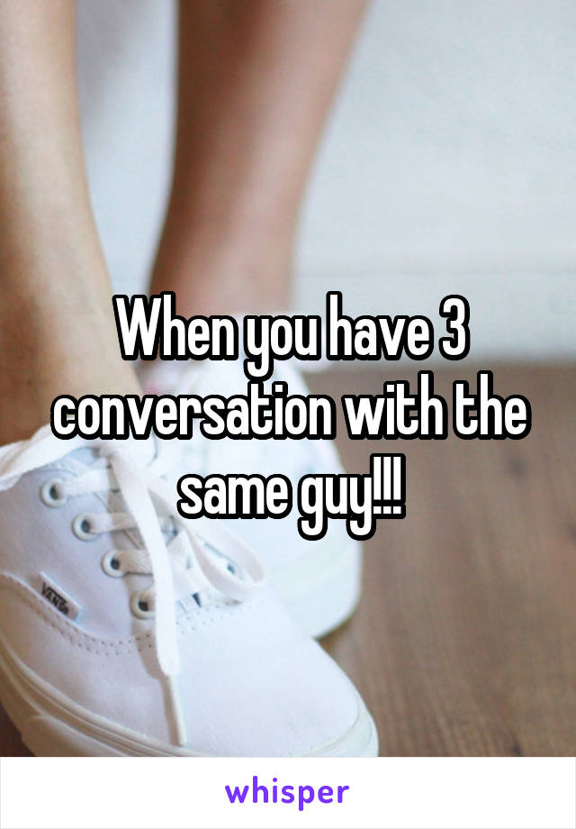 When you have 3 conversation with the same guy!!!