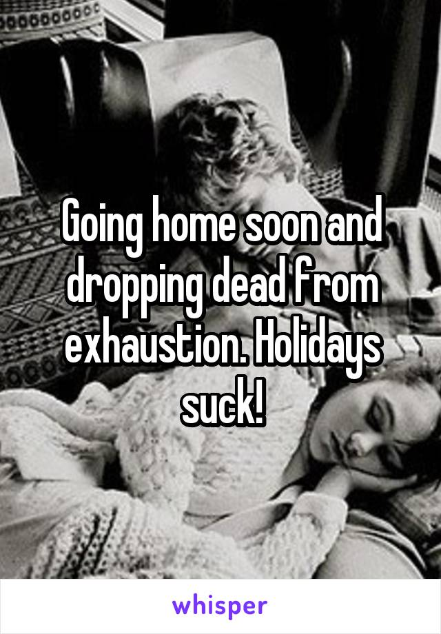 Going home soon and dropping dead from exhaustion. Holidays suck!