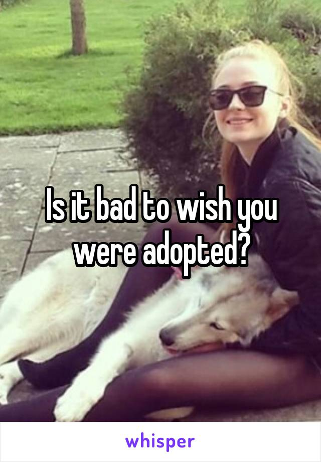 Is it bad to wish you were adopted?