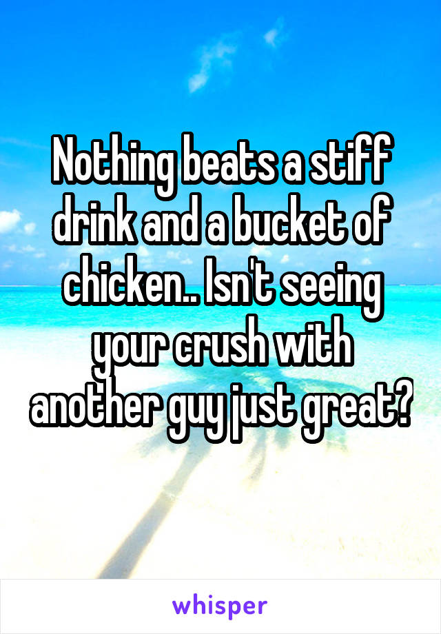 Nothing beats a stiff drink and a bucket of chicken.. Isn't seeing your crush with another guy just great?