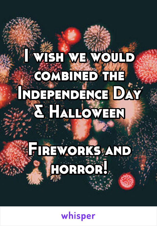 I wish we would combined the Independence Day & Halloween  Fireworks and horror!