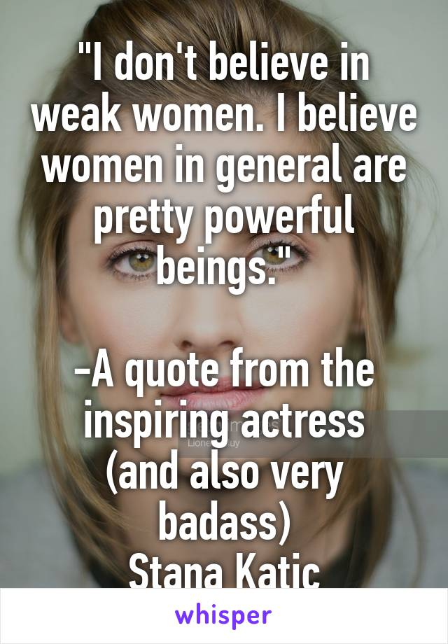 """I don't believe in weak women. I believe women in general are pretty powerful beings.""  -A quote from the inspiring actress (and also very badass) Stana Katic"