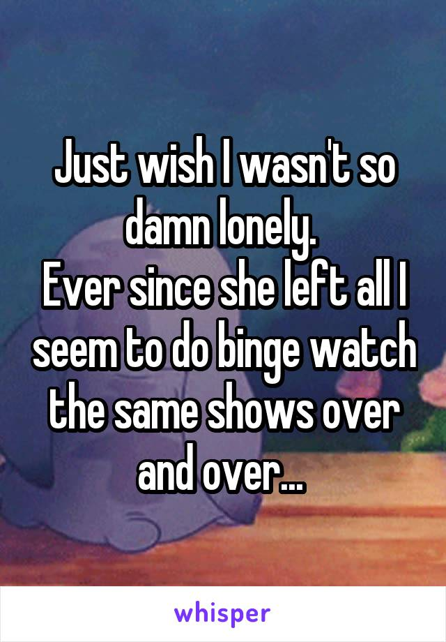 Just wish I wasn't so damn lonely.  Ever since she left all I seem to do binge watch the same shows over and over...