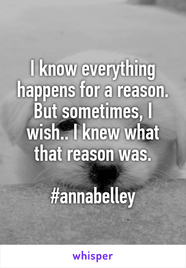 I know everything happens for a reason. But sometimes, I wish.. I knew what that reason was.  #annabelley