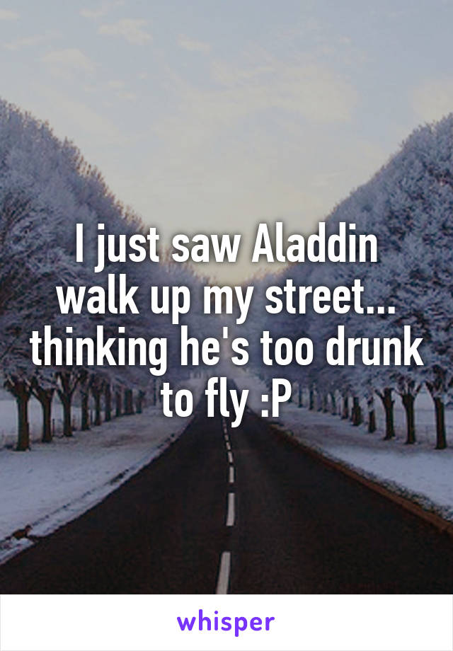 I just saw Aladdin walk up my street... thinking he's too drunk to fly :P