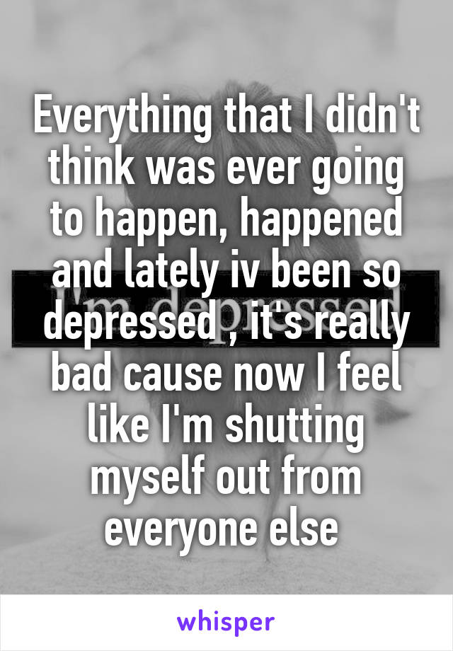 Everything that I didn't think was ever going to happen, happened and lately iv been so depressed , it's really bad cause now I feel like I'm shutting myself out from everyone else