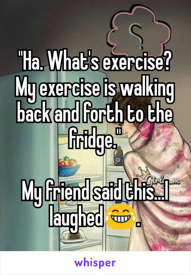 """""""Ha. What's exercise? My exercise is walking back and forth to the fridge.""""  My friend said this...I laughed😂."""