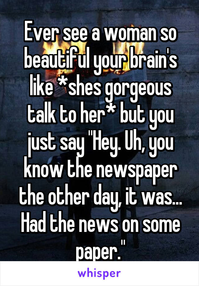 "Ever see a woman so beautiful your brain's like *shes gorgeous talk to her* but you just say ""Hey. Uh, you know the newspaper the other day, it was... Had the news on some paper."""